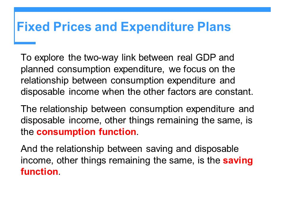 Fixed Prices and Expenditure Plans To explore the two-way link between real GDP and planned consumption expenditure, we focus on the relationship betw