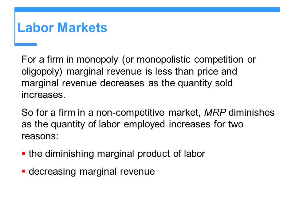 Labor Markets For a firm in monopoly (or monopolistic competition or oligopoly) marginal revenue is less than price and marginal revenue decreases as