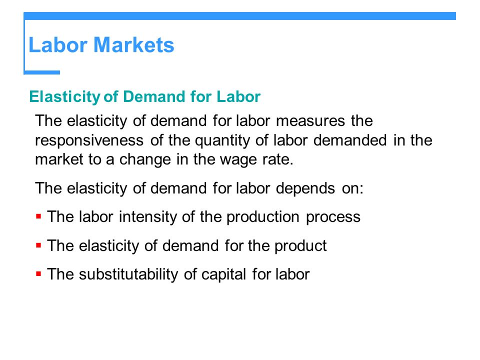 Labor Markets Elasticity of Demand for Labor The elasticity of demand for labor measures the responsiveness of the quantity of labor demanded in the m