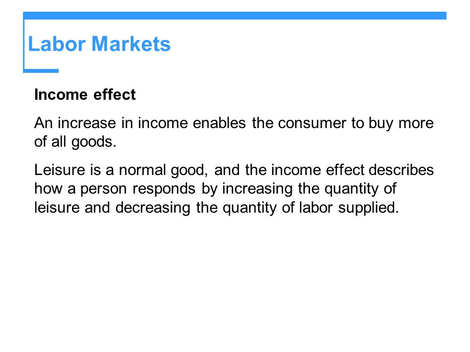 Labor Markets Income effect An increase in income enables the consumer to buy more of all goods. Leisure is a normal good, and the income effect descr