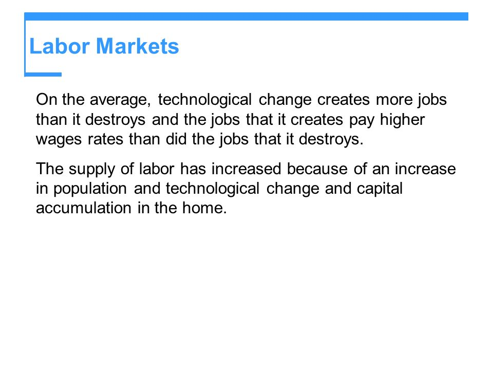 Labor Markets On the average, technological change creates more jobs than it destroys and the jobs that it creates pay higher wages rates than did the