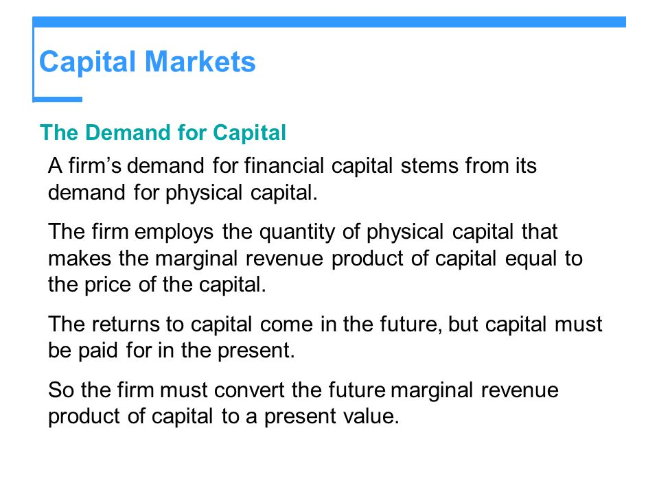Capital Markets The Demand for Capital A firms demand for financial capital stems from its demand for physical capital. The firm employs the quantity