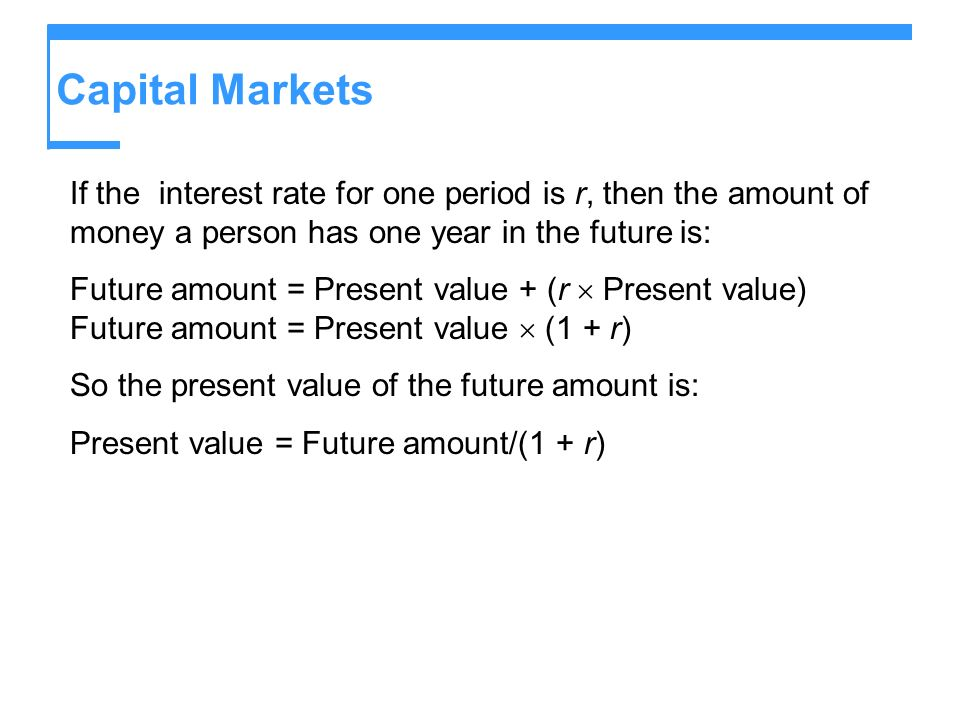 Capital Markets If the interest rate for one period is r, then the amount of money a person has one year in the future is: Future amount = Present val