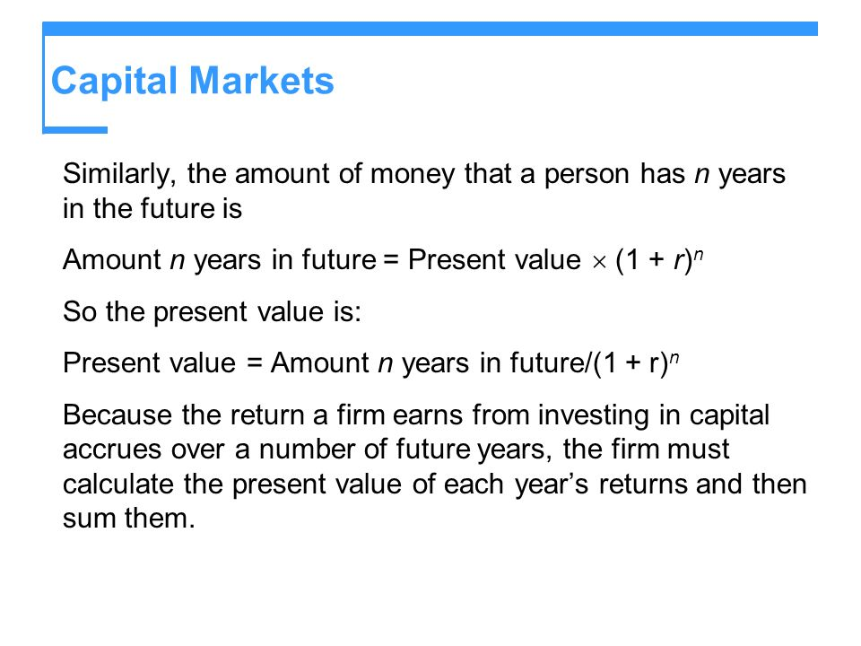 Capital Markets Similarly, the amount of money that a person has n years in the future is Amount n years in future = Present value (1 + r) n So the pr