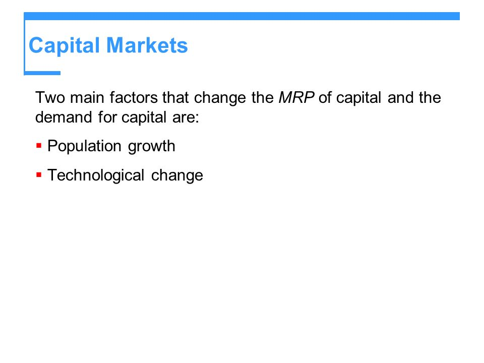 Capital Markets Two main factors that change the MRP of capital and the demand for capital are: Population growth Technological change