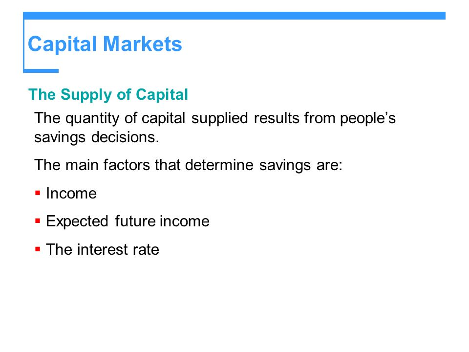 Capital Markets The Supply of Capital The quantity of capital supplied results from peoples savings decisions. The main factors that determine savings