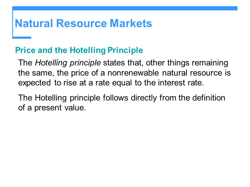 Natural Resource Markets Price and the Hotelling Principle The Hotelling principle states that, other things remaining the same, the price of a nonren