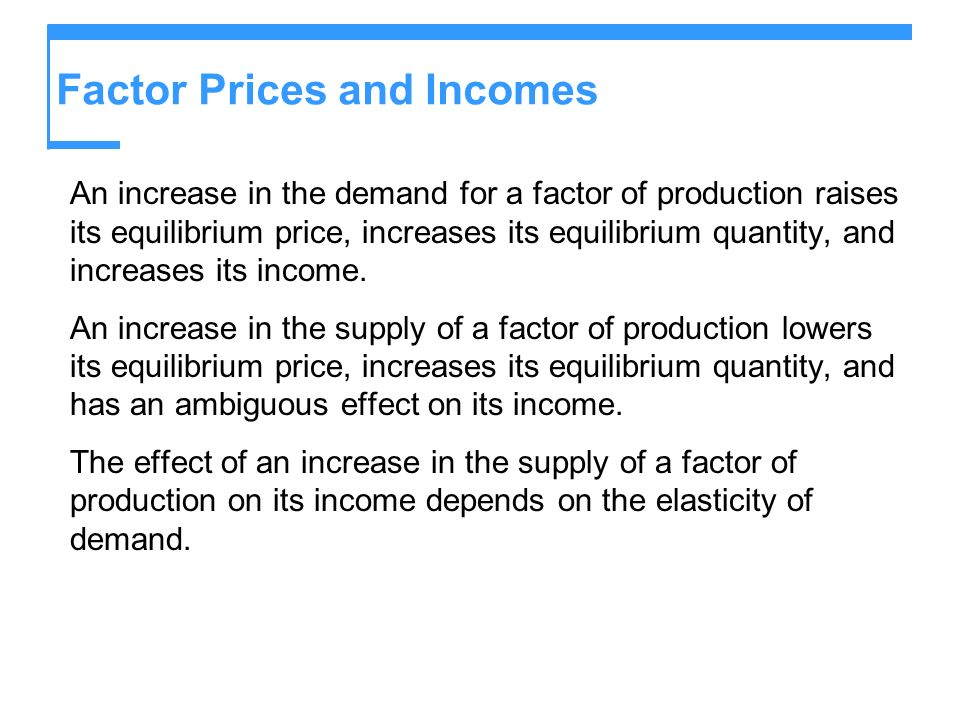 Factor Prices and Incomes An increase in the demand for a factor of production raises its equilibrium price, increases its equilibrium quantity, and i