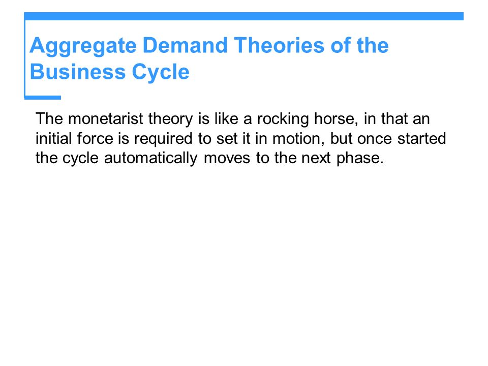 Aggregate Demand Theories of the Business Cycle The monetarist theory is like a rocking horse, in that an initial force is required to set it in motio