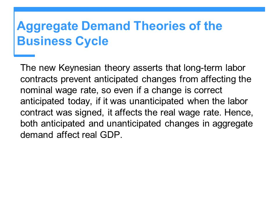 Aggregate Demand Theories of the Business Cycle The new Keynesian theory asserts that long-term labor contracts prevent anticipated changes from affec