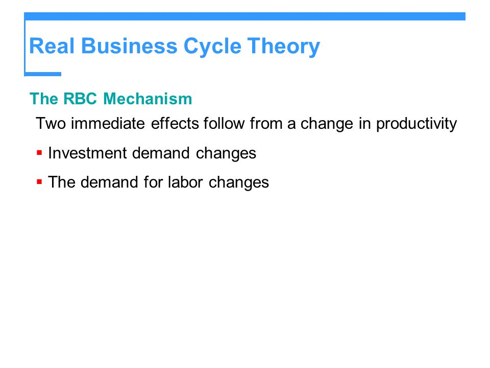 Real Business Cycle Theory The RBC Mechanism Two immediate effects follow from a change in productivity Investment demand changes The demand for labor