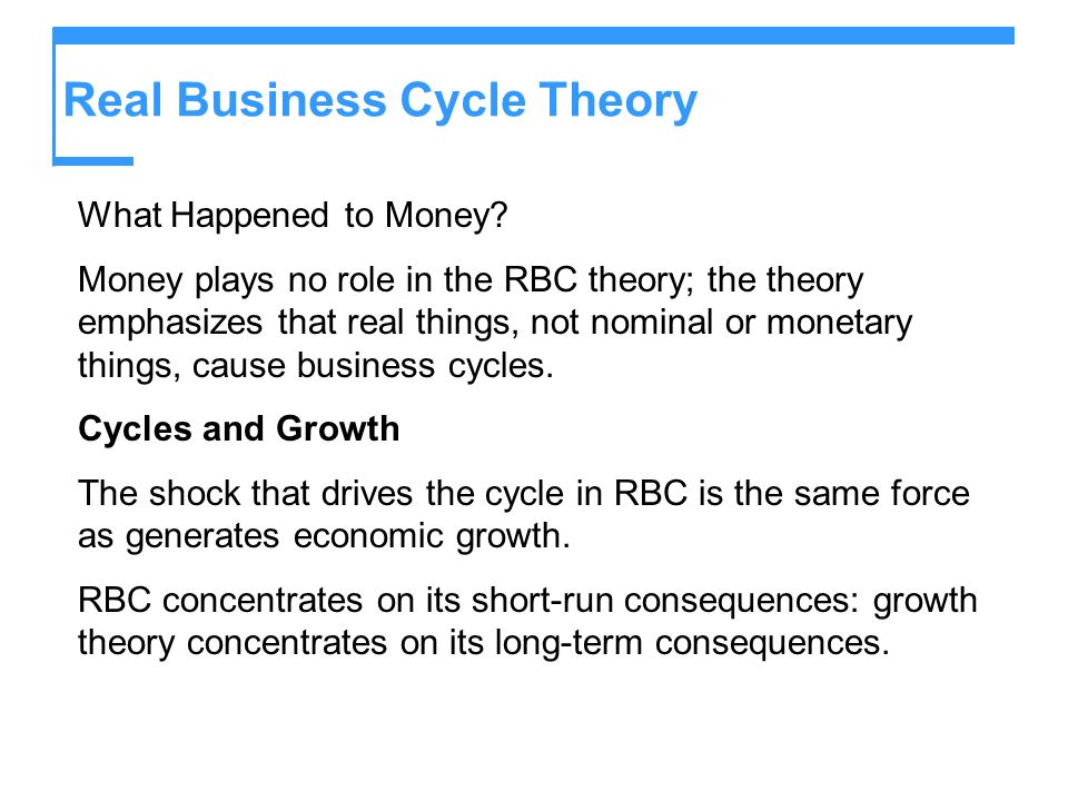 Real Business Cycle Theory What Happened to Money? Money plays no role in the RBC theory; the theory emphasizes that real things, not nominal or monet