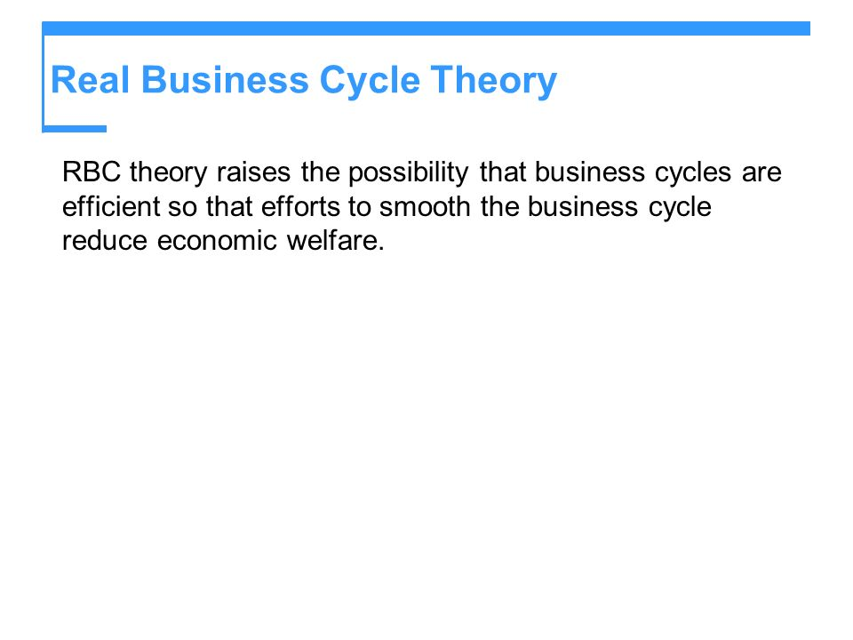 Real Business Cycle Theory RBC theory raises the possibility that business cycles are efficient so that efforts to smooth the business cycle reduce ec