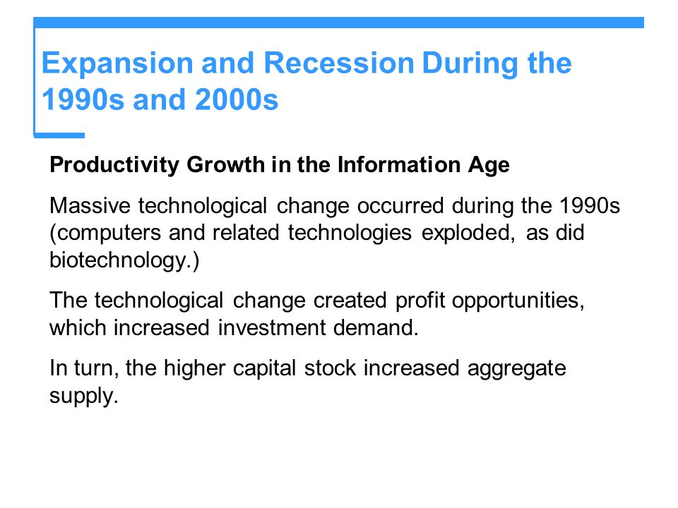 Expansion and Recession During the 1990s and 2000s Productivity Growth in the Information Age Massive technological change occurred during the 1990s (