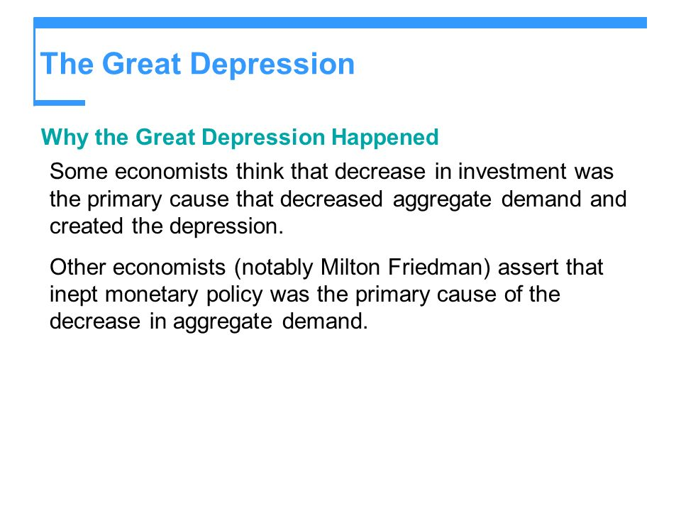 The Great Depression Why the Great Depression Happened Some economists think that decrease in investment was the primary cause that decreased aggregat