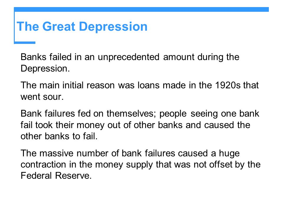 The Great Depression Banks failed in an unprecedented amount during the Depression. The main initial reason was loans made in the 1920s that went sour