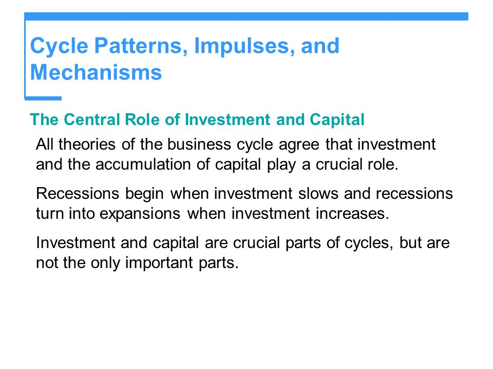 Cycle Patterns, Impulses, and Mechanisms The Central Role of Investment and Capital All theories of the business cycle agree that investment and the a