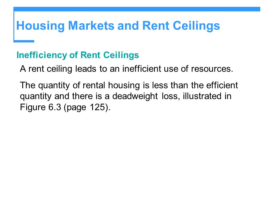Housing Markets and Rent Ceilings Inefficiency of Rent Ceilings A rent ceiling leads to an inefficient use of resources.