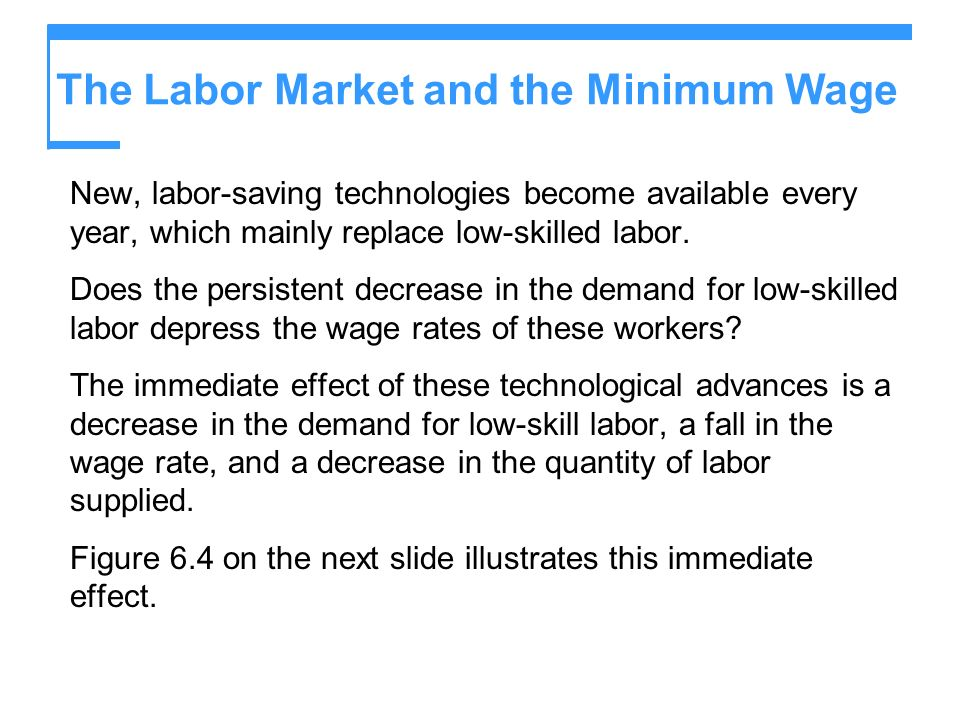 The Labor Market and the Minimum Wage New, labor-saving technologies become available every year, which mainly replace low-skilled labor.