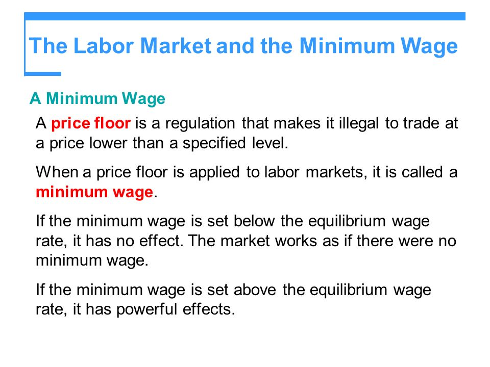 The Labor Market and the Minimum Wage A Minimum Wage A price floor is a regulation that makes it illegal to trade at a price lower than a specified level.