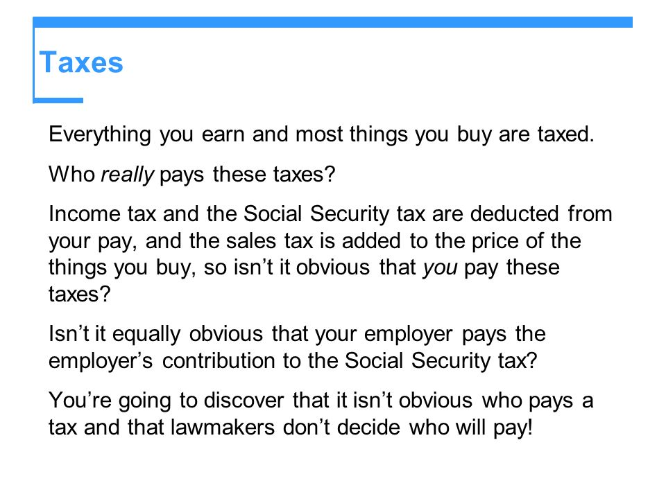 Taxes Everything you earn and most things you buy are taxed.