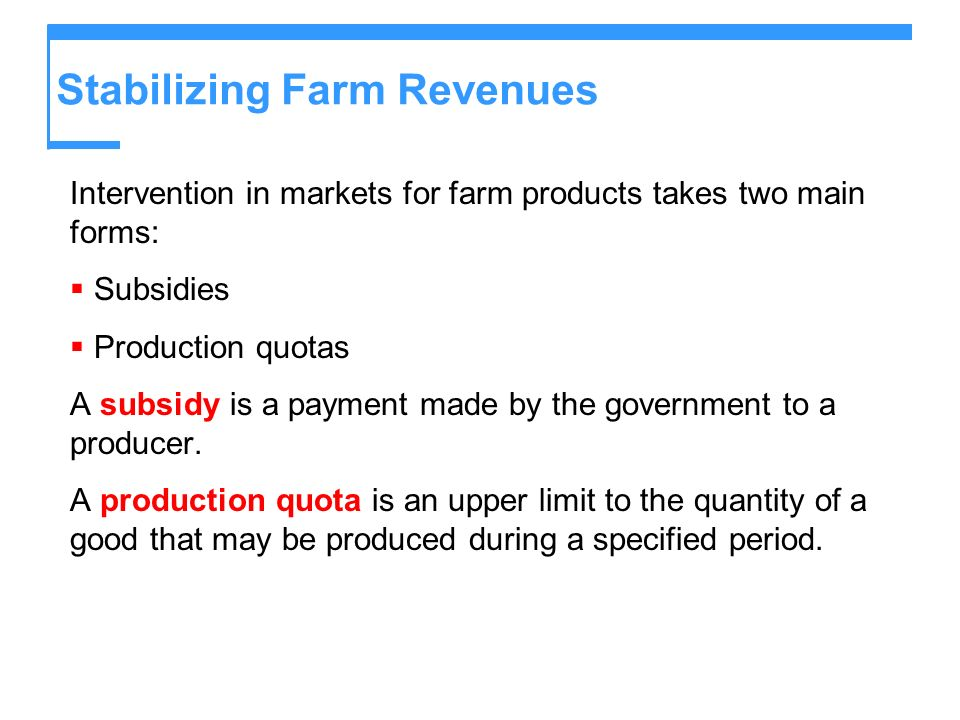 Stabilizing Farm Revenues Intervention in markets for farm products takes two main forms: Subsidies Production quotas A subsidy is a payment made by the government to a producer.