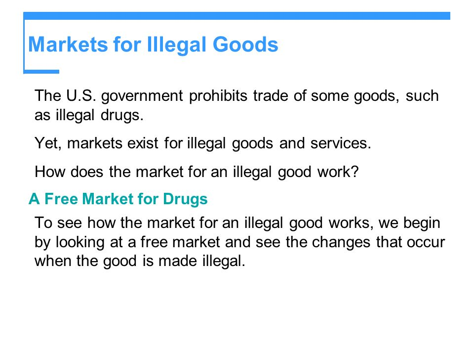 Markets for Illegal Goods The U.S.government prohibits trade of some goods, such as illegal drugs.