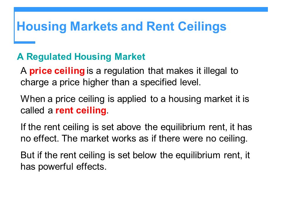 Housing Markets and Rent Ceilings A Regulated Housing Market A price ceiling is a regulation that makes it illegal to charge a price higher than a specified level.