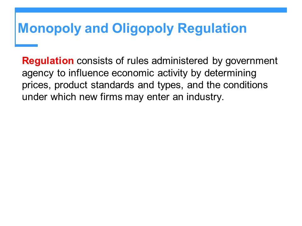 Monopoly and Oligopoly Regulation Regulation consists of rules administered by government agency to influence economic activity by determining prices,