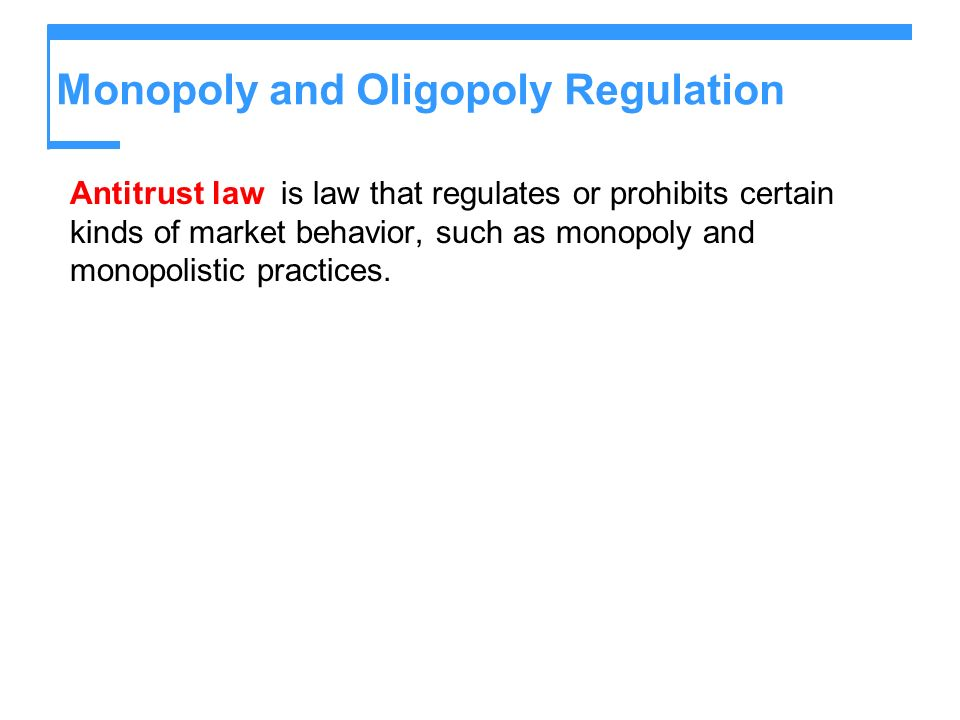 Monopoly and Oligopoly Regulation Antitrust law is law that regulates or prohibits certain kinds of market behavior, such as monopoly and monopolistic practices.