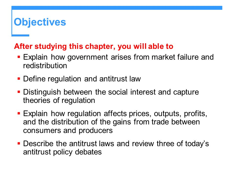 Objectives After studying this chapter, you will able to Explain how government arises from market failure and redistribution Define regulation and antitrust law Distinguish between the social interest and capture theories of regulation Explain how regulation affects prices, outputs, profits, and the distribution of the gains from trade between consumers and producers Describe the antitrust laws and review three of todays antitrust policy debates