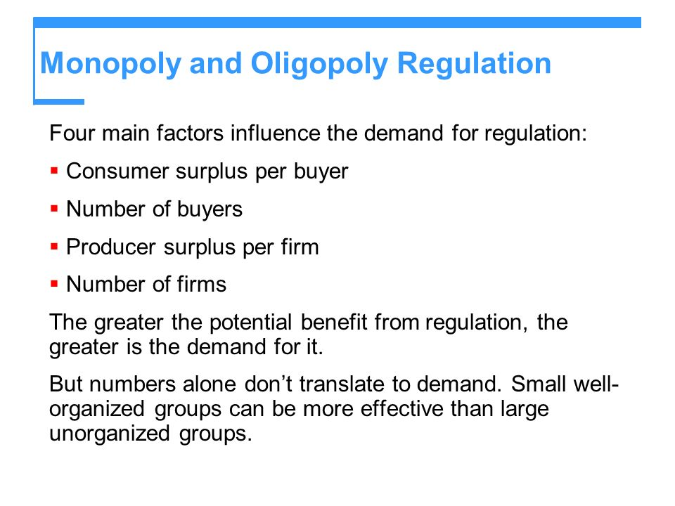 Monopoly and Oligopoly Regulation Four main factors influence the demand for regulation: Consumer surplus per buyer Number of buyers Producer surplus per firm Number of firms The greater the potential benefit from regulation, the greater is the demand for it.
