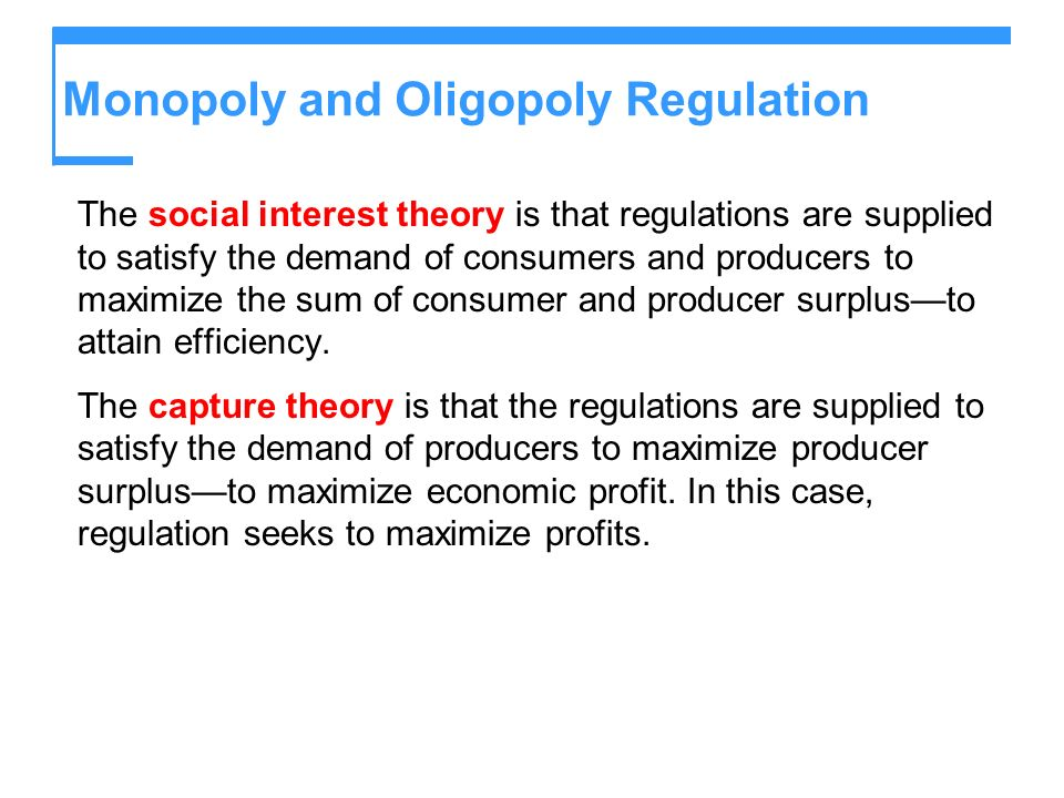 Monopoly and Oligopoly Regulation The social interest theory is that regulations are supplied to satisfy the demand of consumers and producers to maximize the sum of consumer and producer surplusto attain efficiency.
