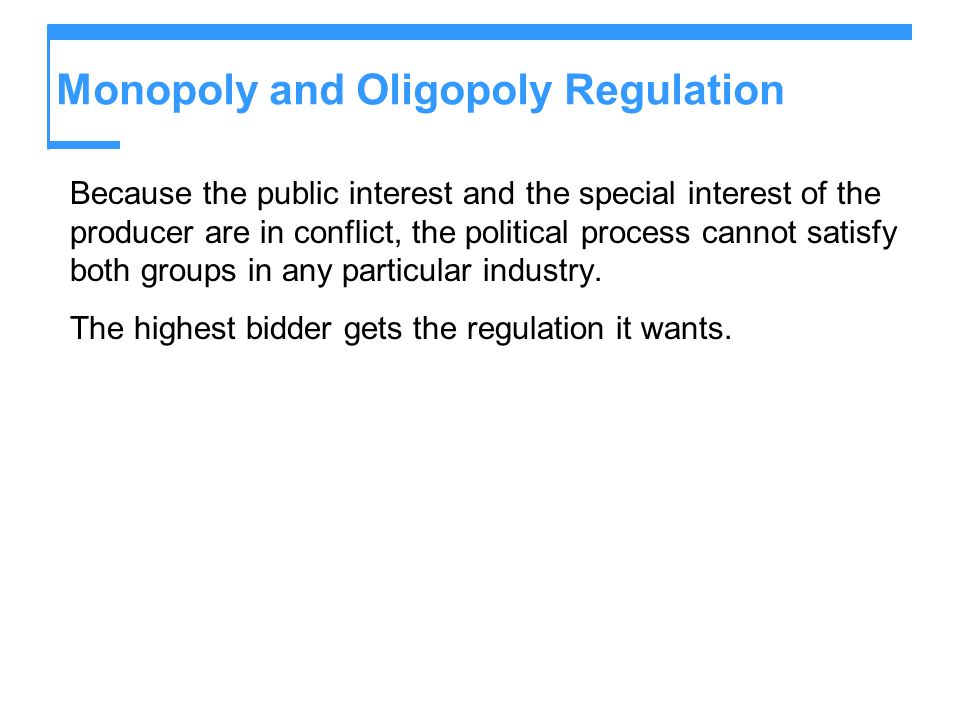 Monopoly and Oligopoly Regulation Because the public interest and the special interest of the producer are in conflict, the political process cannot satisfy both groups in any particular industry.