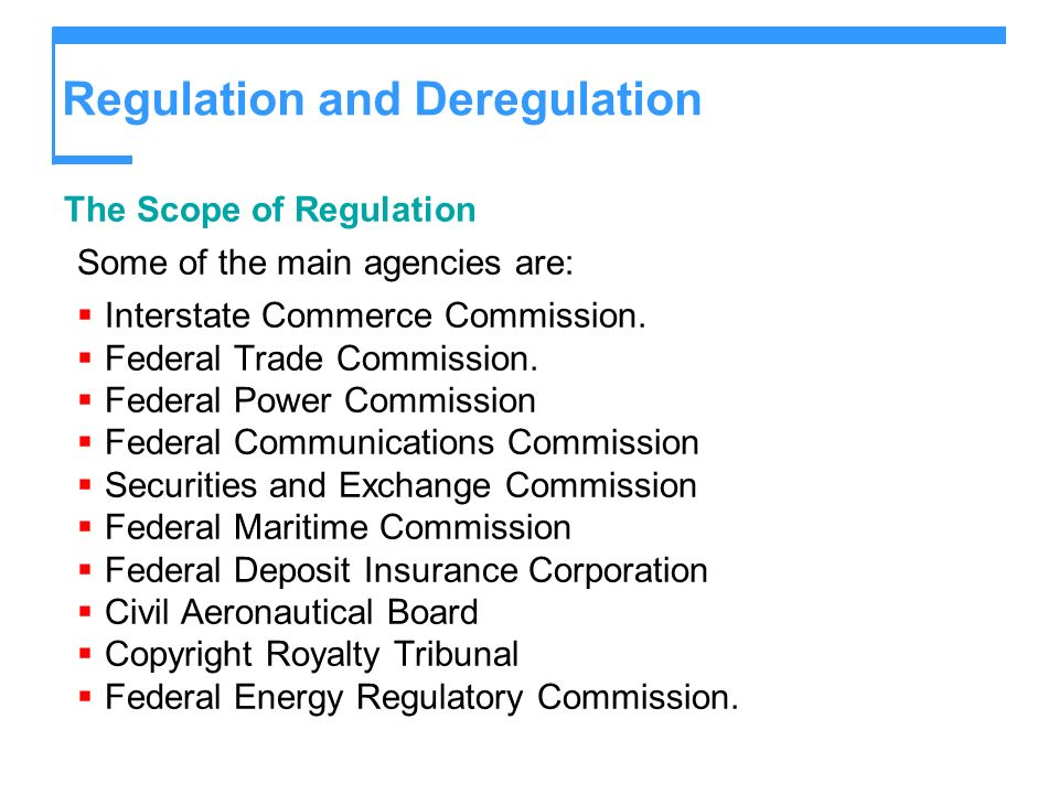 Regulation and Deregulation The Scope of Regulation Some of the main agencies are: Interstate Commerce Commission. Federal Trade Commission. Federal P