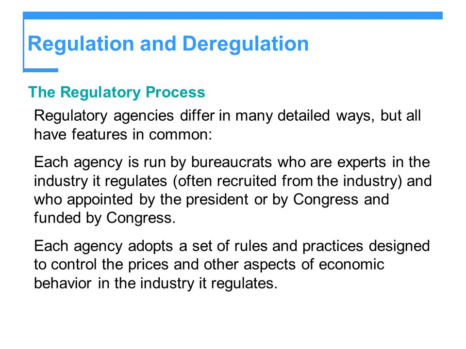 Regulation and Deregulation The Regulatory Process Regulatory agencies differ in many detailed ways, but all have features in common: Each agency is run by bureaucrats who are experts in the industry it regulates (often recruited from the industry) and who appointed by the president or by Congress and funded by Congress.
