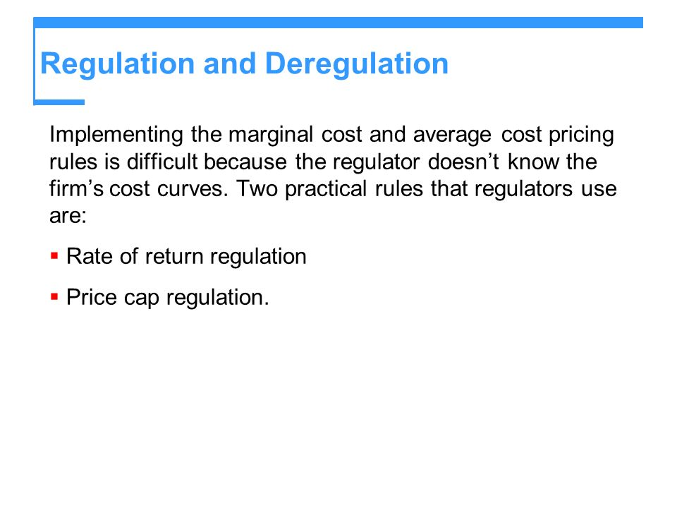 Regulation and Deregulation Implementing the marginal cost and average cost pricing rules is difficult because the regulator doesnt know the firms cost curves.