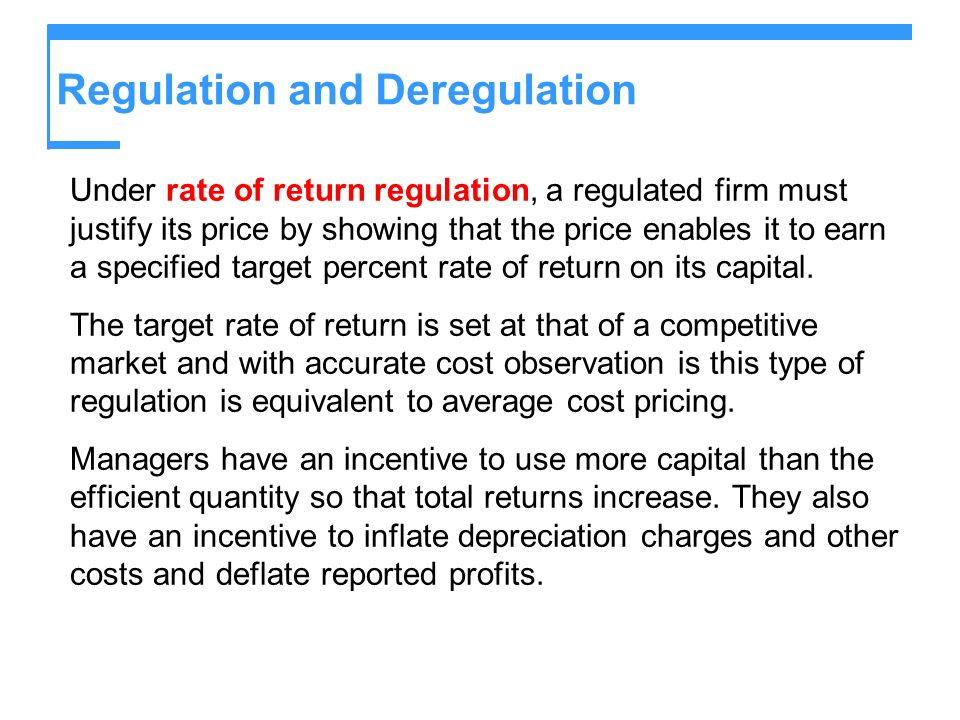 Regulation and Deregulation Under rate of return regulation, a regulated firm must justify its price by showing that the price enables it to earn a specified target percent rate of return on its capital.