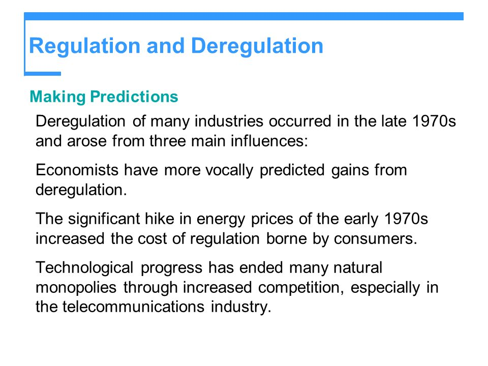 Regulation and Deregulation Making Predictions Deregulation of many industries occurred in the late 1970s and arose from three main influences: Econom