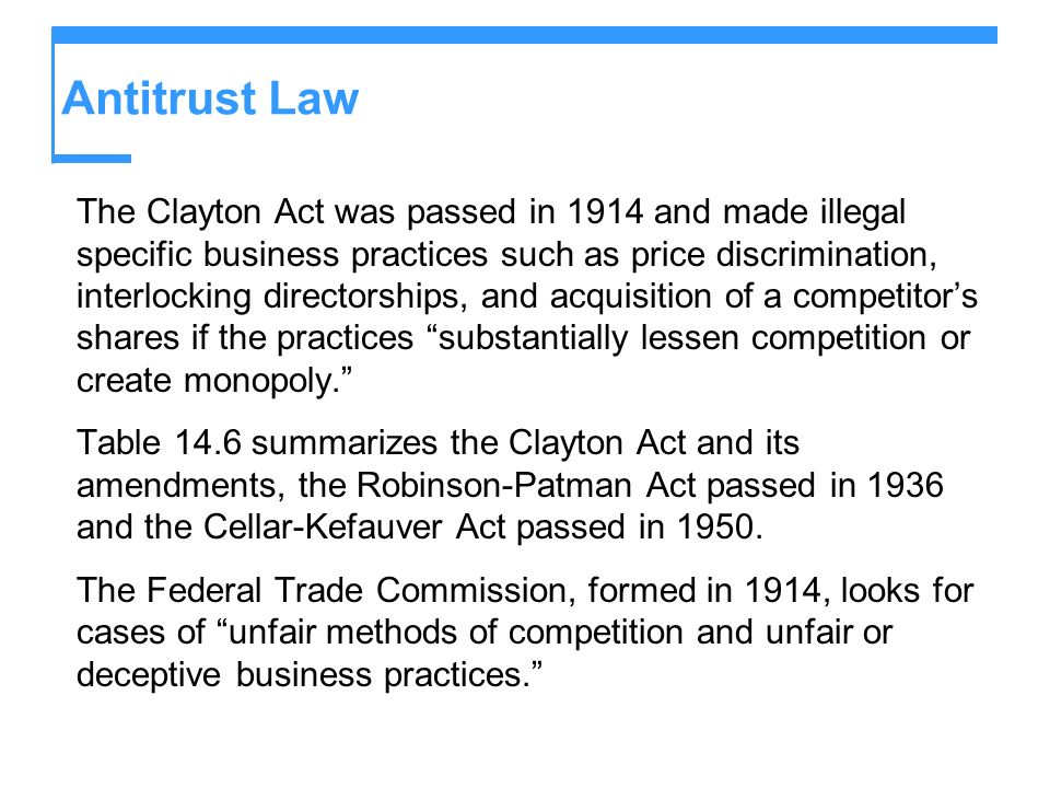 Antitrust Law The Clayton Act was passed in 1914 and made illegal specific business practices such as price discrimination, interlocking directorships, and acquisition of a competitors shares if the practices substantially lessen competition or create monopoly.