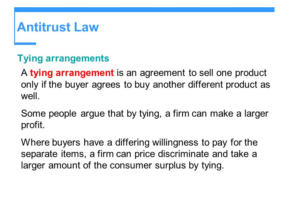 Antitrust Law Tying arrangements A tying arrangement is an agreement to sell one product only if the buyer agrees to buy another different product as well.