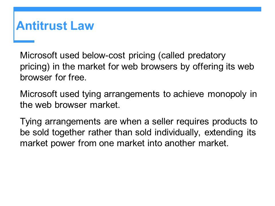 Antitrust Law Microsoft used below-cost pricing (called predatory pricing) in the market for web browsers by offering its web browser for free. Micros