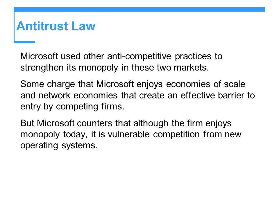 Antitrust Law Microsoft used other anti-competitive practices to strengthen its monopoly in these two markets. Some charge that Microsoft enjoys econo