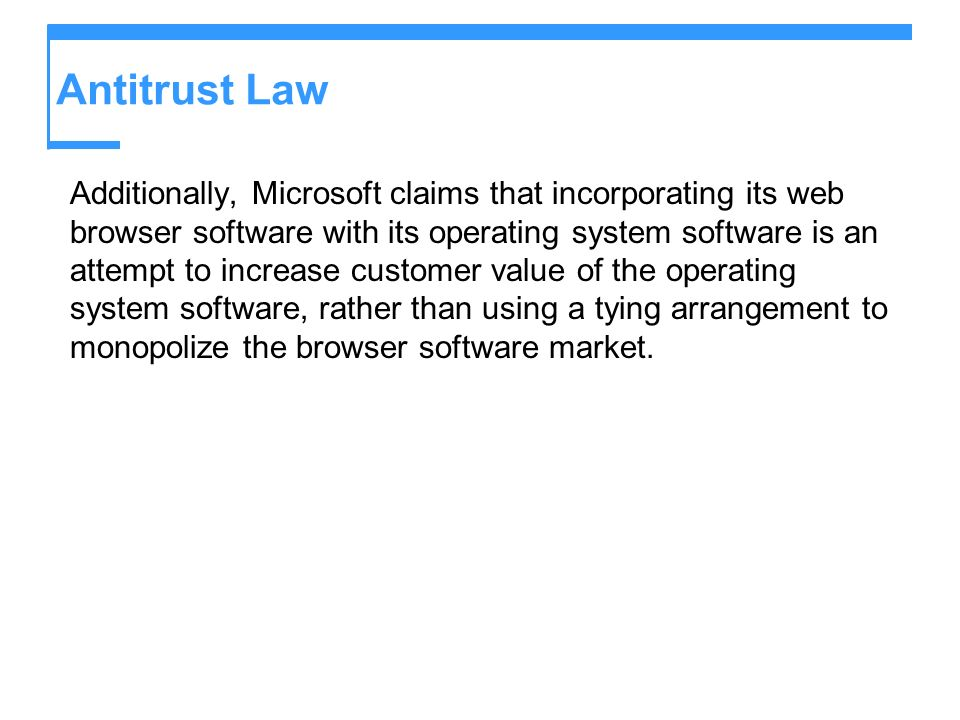 Antitrust Law Additionally, Microsoft claims that incorporating its web browser software with its operating system software is an attempt to increase customer value of the operating system software, rather than using a tying arrangement to monopolize the browser software market.