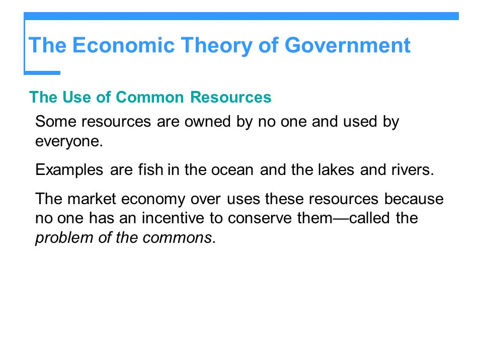 The Economic Theory of Government The Use of Common Resources Some resources are owned by no one and used by everyone. Examples are fish in the ocean