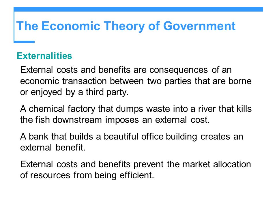 The Economic Theory of Government Externalities External costs and benefits are consequences of an economic transaction between two parties that are b