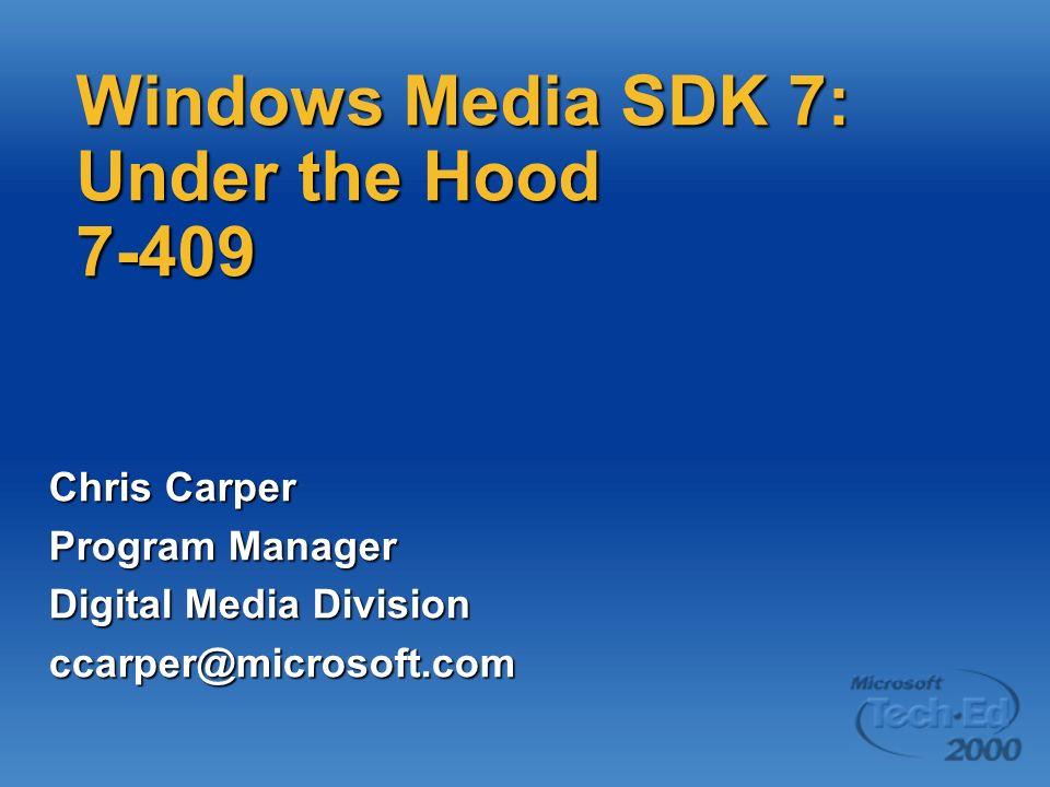Windows Media SDK 7: Under the Hood 7-409 Chris Carper Program Manager Digital Media Division ccarper@microsoft.com