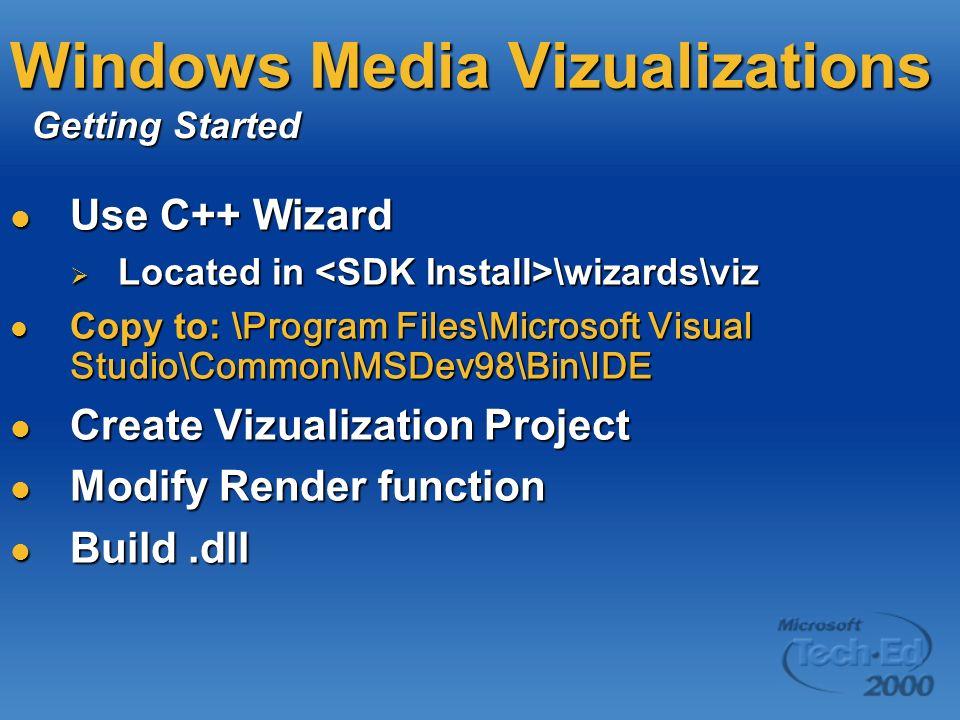 Windows Media Vizualizations Use C++ Wizard Use C++ Wizard Located in \wizards\viz Located in \wizards\viz Copy to: \ Program Files\Microsoft Visual Studio\Common\MSDev98\Bin\IDE Copy to: \ Program Files\Microsoft Visual Studio\Common\MSDev98\Bin\IDE Create Vizualization Project Create Vizualization Project Modify Render function Modify Render function Build.dll Build.dll Getting Started