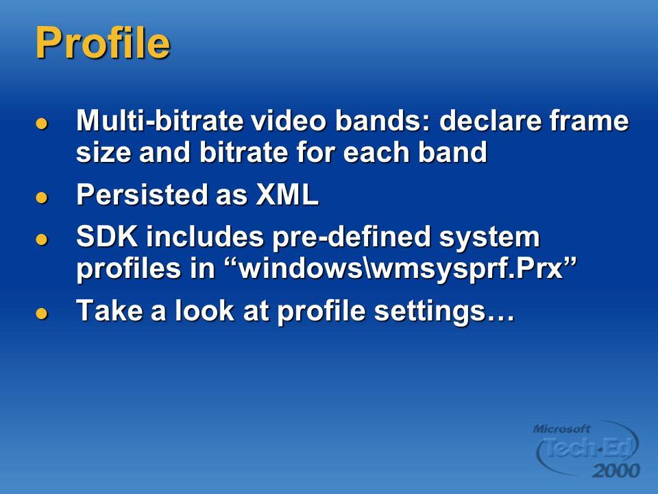 Profile Multi-bitrate video bands: declare frame size and bitrate for each band Multi-bitrate video bands: declare frame size and bitrate for each band Persisted as XML Persisted as XML SDK includes pre-defined system profiles in windows\wmsysprf.Prx SDK includes pre-defined system profiles in windows\wmsysprf.Prx Take a look at profile settings… Take a look at profile settings…