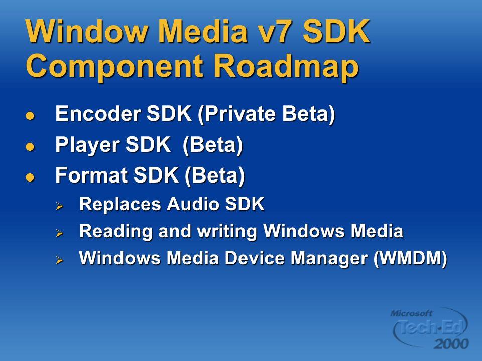 Window Media v7 SDK Component Roadmap Encoder SDK (Private Beta) Encoder SDK (Private Beta) Player SDK (Beta) Player SDK (Beta) Format SDK (Beta) Form